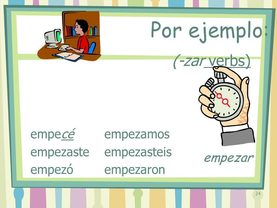 24 (-zar verbs) empecé empezaste empezó empezamos empezasteis empezaron Por ejemplo: empezar