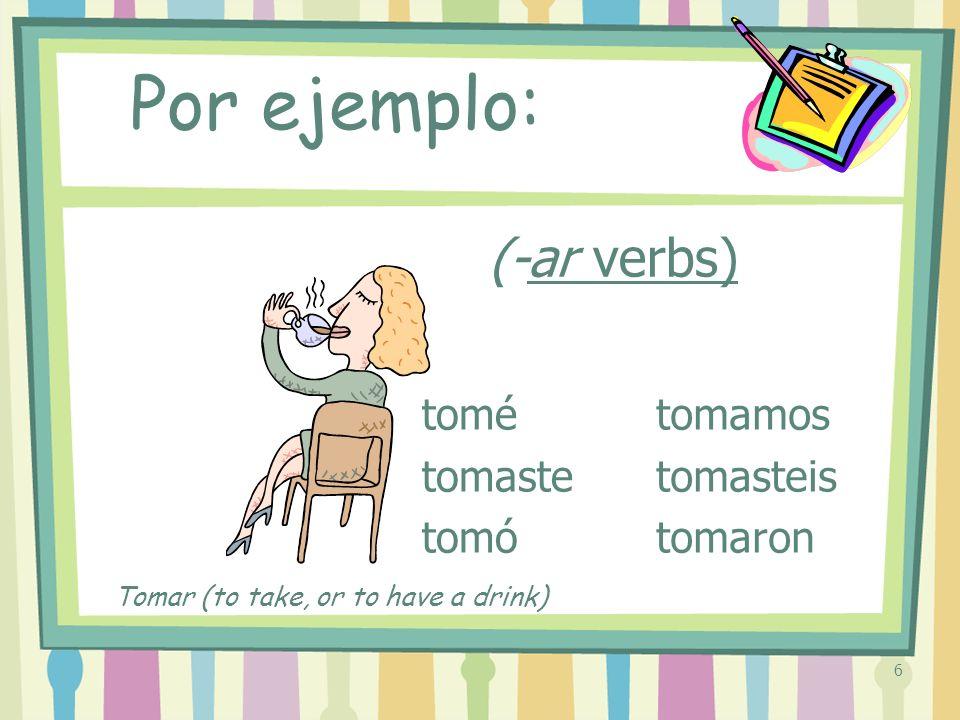 6 (-ar verbs) tomé tomaste tomó tomamos tomasteis tomaron Por ejemplo: Tomar (to take, or to have a drink)