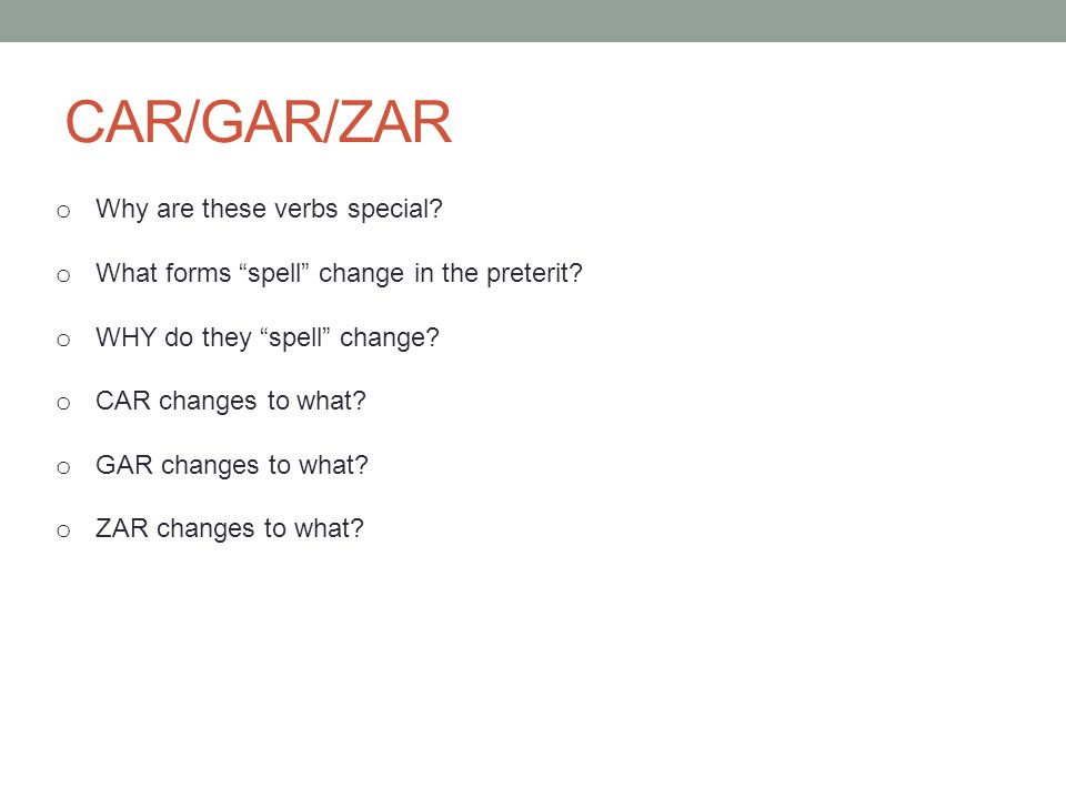 CAR/GAR/ZAR o Why are these verbs special? o What forms spell change in the preterit? o WHY do they spell change? o CAR changes to what? o GAR changes