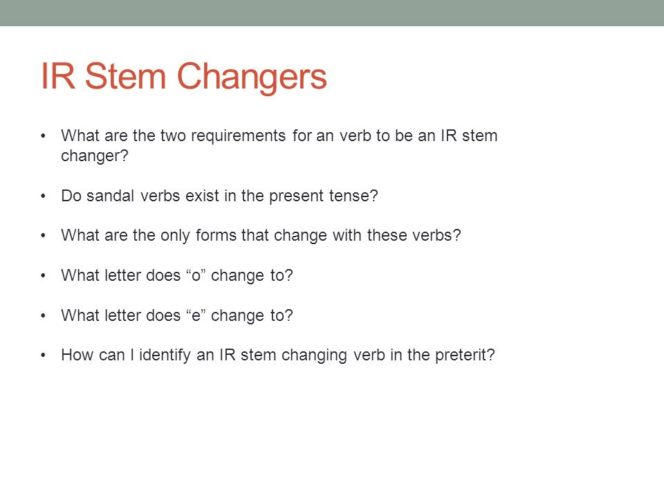 IR Stem Changers What are the two requirements for an verb to be an IR stem changer.