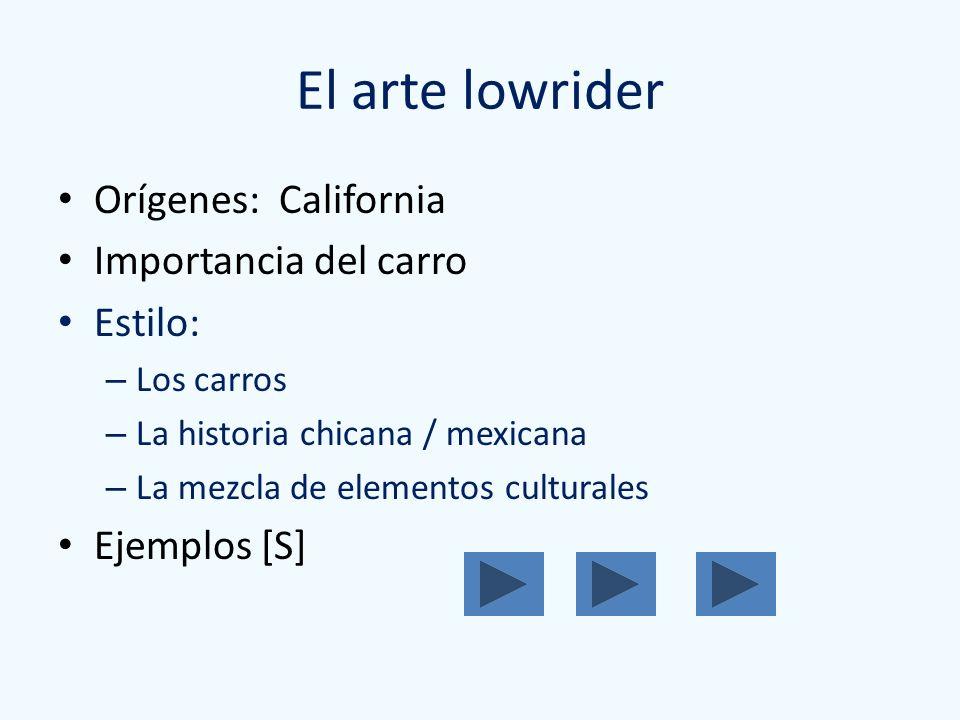 El arte lowrider Orígenes: California Importancia del carro Estilo: – Los carros – La historia chicana / mexicana – La mezcla de elementos culturales