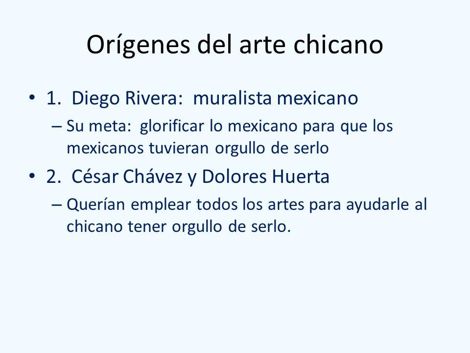 Orígenes del arte chicano 1. Diego Rivera: muralista mexicano – Su meta: glorificar lo mexicano para que los mexicanos tuvieran orgullo de serlo 2. Cé
