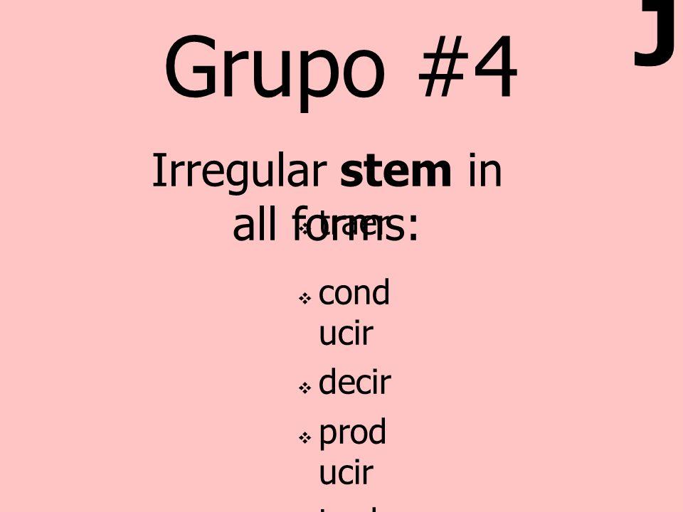 Grupo #4 traer cond ucir decir prod ucir tradu cir Irregular stem in all forms: J