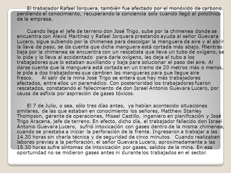 El trabajador Rafael Jorquera, también fue afectado por el monóxido de carbono perdiendo el conocimiento, recuperando la conciencia solo cuando llegó