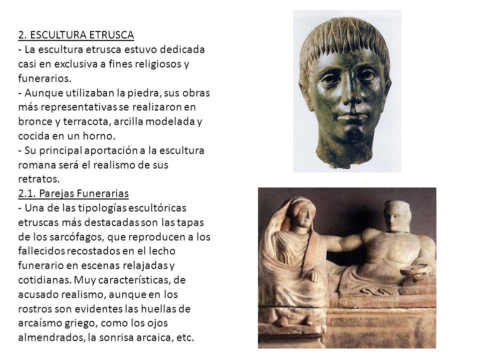 2. ESCULTURA ETRUSCA - La escultura etrusca estuvo dedicada casi en exclusiva a fines religiosos y funerarios. - Aunque utilizaban la piedra, sus obra