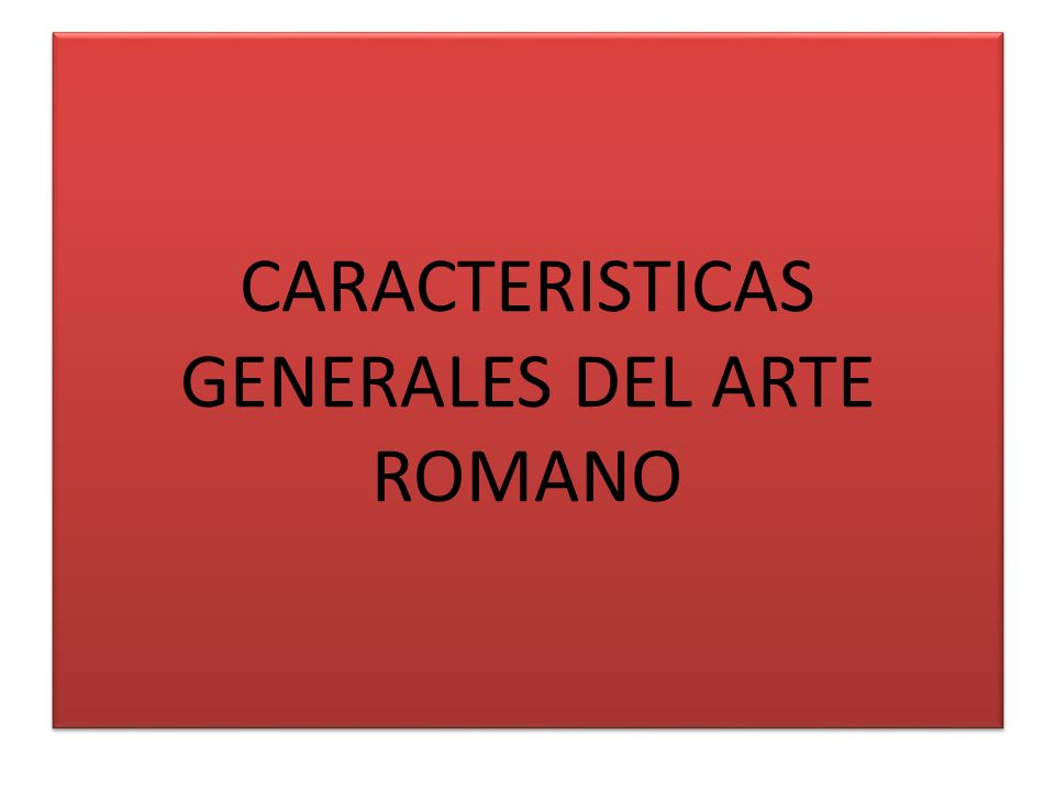 CARACTERISTICAS GENERALES DEL ARTE ROMANO
