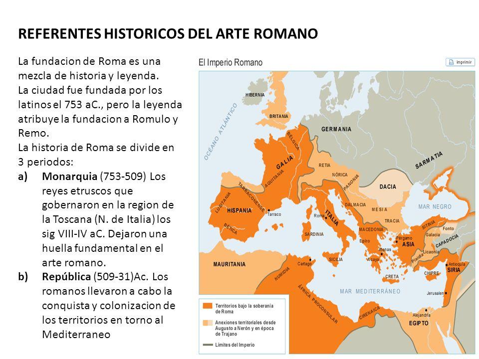 REFERENTES HISTORICOS DEL ARTE ROMANO La fundacion de Roma es una mezcla de historia y leyenda. La ciudad fue fundada por los latinos el 753 aC., pero