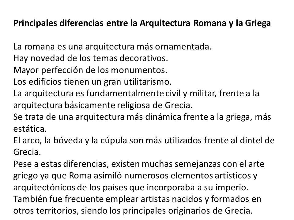 Principales diferencias entre la Arquitectura Romana y la Griega La romana es una arquitectura más ornamentada. Hay novedad de los temas decorativos.