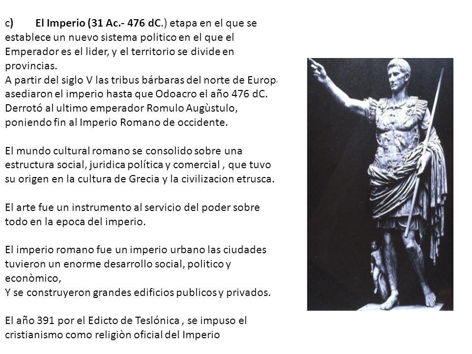 c) El Imperio (31 Ac.- 476 dC.) etapa en el que se establece un nuevo sistema politico en el que el Emperador es el lider, y el territorio se divide e