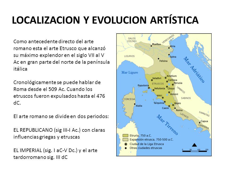 LOCALIZACION Y EVOLUCION ARTÍSTICA Como antecedente directo del arte romano esta el arte Etrusco que alcanzó su máximo explendor en el siglo VII al V