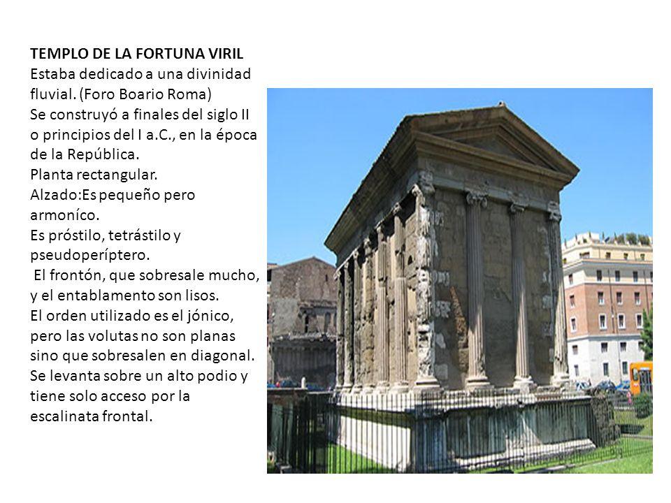 TEMPLO DE LA FORTUNA VIRIL Estaba dedicado a una divinidad fluvial. (Foro Boario Roma) Se construyó a finales del siglo II o principios del I a.C., en