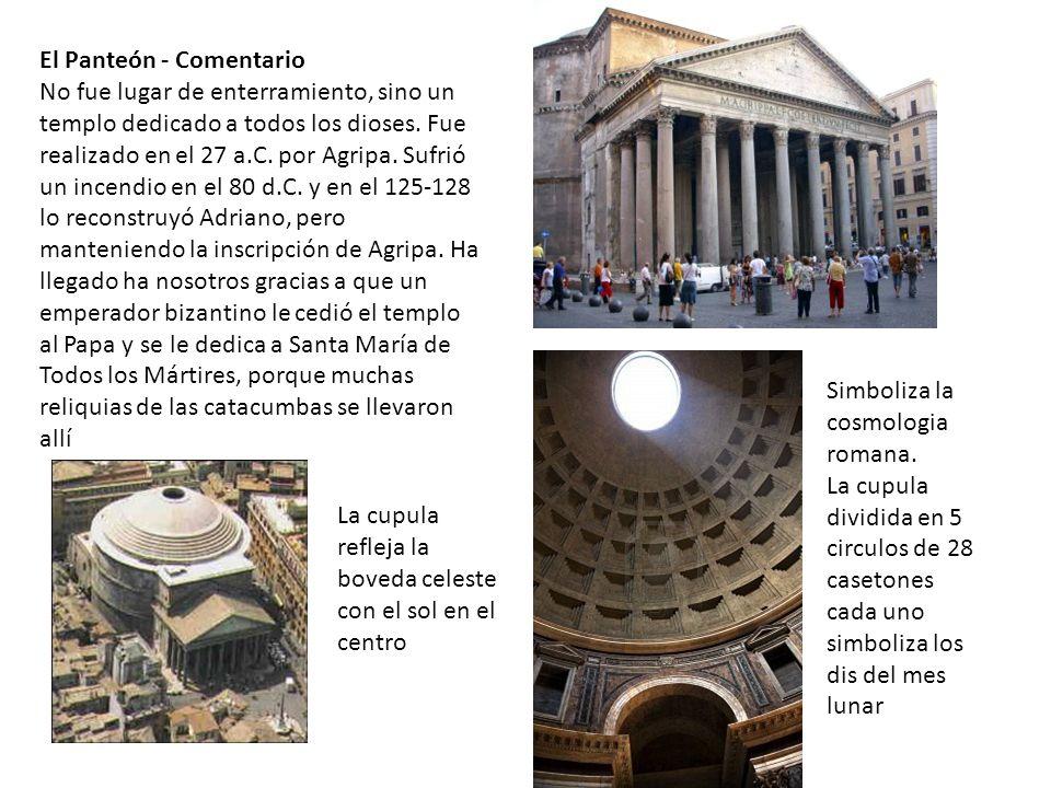 El Panteón - Comentario No fue lugar de enterramiento, sino un templo dedicado a todos los dioses. Fue realizado en el 27 a.C. por Agripa. Sufrió un i