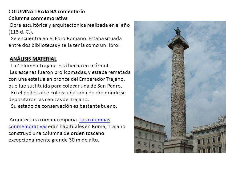 COLUMNA TRAJANA comentario Columna conmemorativa Obra escultórica y arquitectónica realizada en el año (113 d. C.). Se encuentra en el Foro Romano. Es