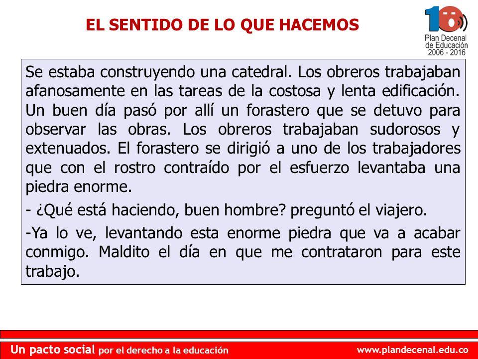 www.plandecenal.edu.co Un pacto social por el derecho a la educación EL SENTIDO DE LO QUE HACEMOS Se estaba construyendo una catedral. Los obreros tra