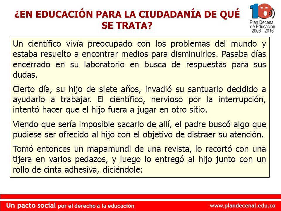 www.plandecenal.edu.co Un pacto social por el derecho a la educación ¿EN EDUCACIÓN PARA LA CIUDADANÍA DE QUÉ SE TRATA? Un científico vivía preocupado