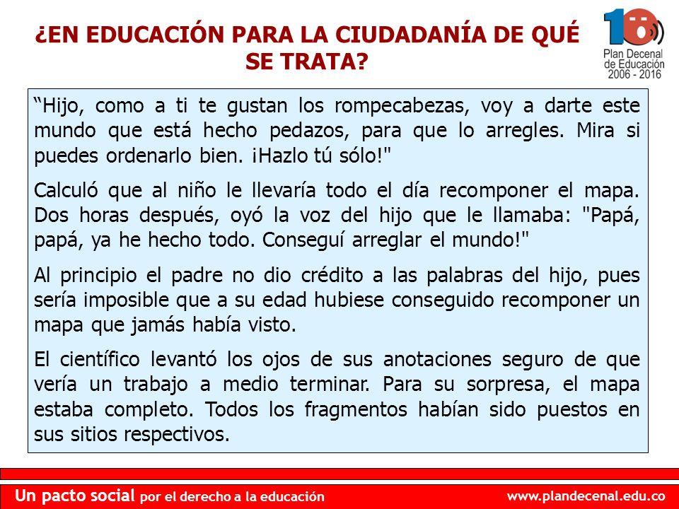 www.plandecenal.edu.co Un pacto social por el derecho a la educación Hijo, como a ti te gustan los rompecabezas, voy a darte este mundo que está hecho