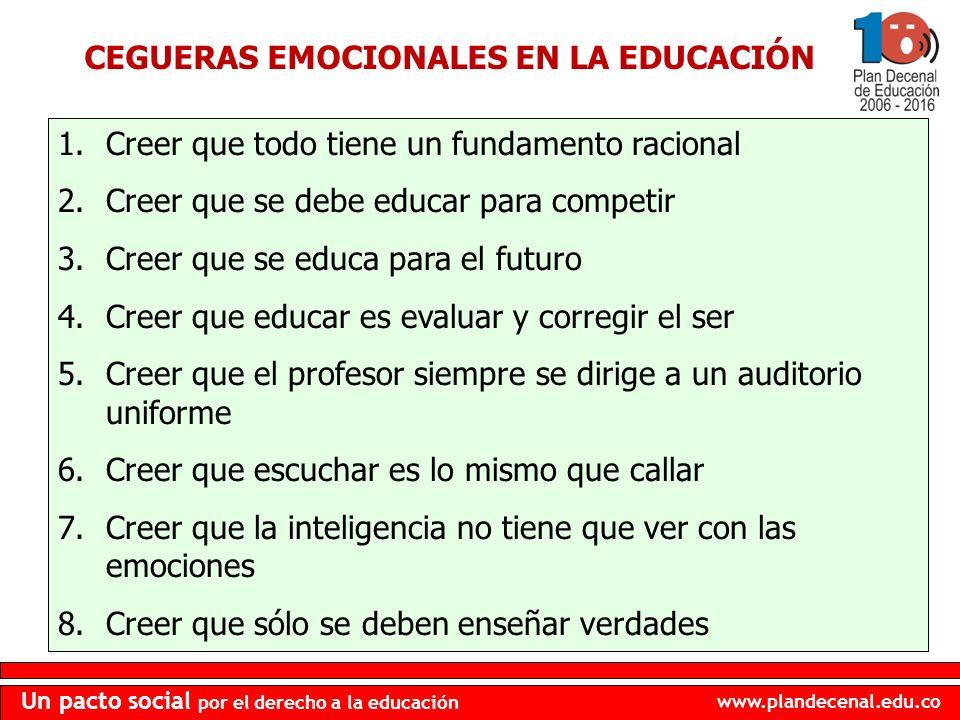 www.plandecenal.edu.co Un pacto social por el derecho a la educación CEGUERAS EMOCIONALES EN LA EDUCACIÓN 1.Creer que todo tiene un fundamento raciona