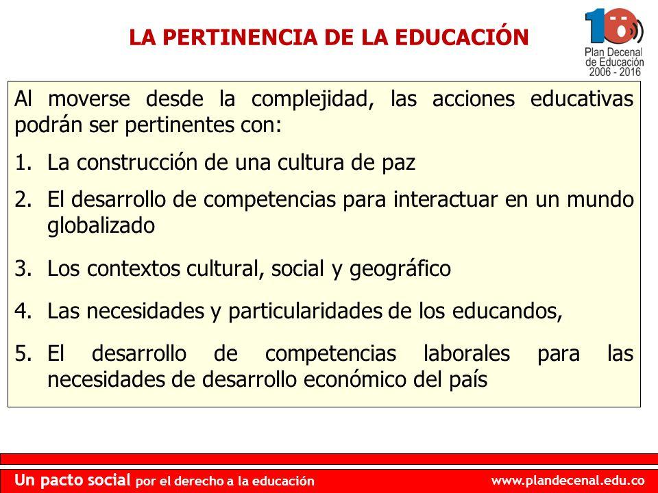 www.plandecenal.edu.co Un pacto social por el derecho a la educación LA PERTINENCIA DE LA EDUCACIÓN Al moverse desde la complejidad, las acciones educ