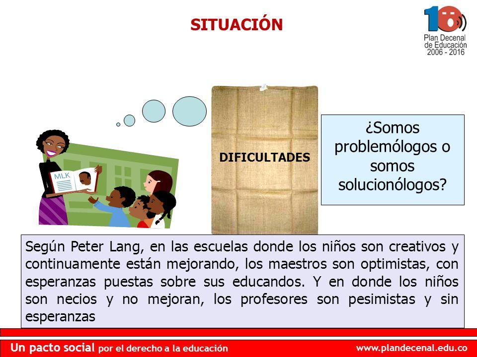 www.plandecenal.edu.co Un pacto social por el derecho a la educación SITUACIÓN DIFICULTADES ¿Somos problemólogos o somos solucionólogos? Según Peter L