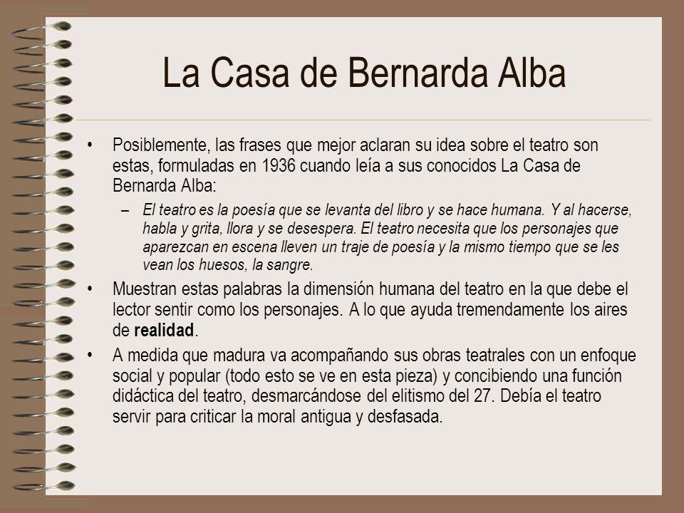La Casa de Bernarda Alba Posiblemente, las frases que mejor aclaran su idea sobre el teatro son estas, formuladas en 1936 cuando leía a sus conocidos