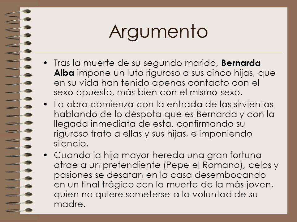 Argumento Tras la muerte de su segundo marido, Bernarda Alba impone un luto riguroso a sus cinco hijas, que en su vida han tenido apenas contacto con