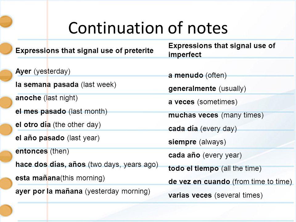 Continuation of notes Expressions that signal use of preterite Ayer (yesterday) la semana pasada (last week) anoche (last night) el mes pasado (last month) el otro día (the other day) el año pasado (last year) entonces (then) hace dos días, años (two days, years ago) esta mañana(this morning) ayer por la mañana (yesterday morning) Expressions that signal use of imperfect a menudo (often) generalmente (usually) a veces (sometimes) muchas veces (many times) cada día (every day) siempre (always) cada año (every year) todo el tiempo (all the time) de vez en cuando (from time to time) varias veces (several times)