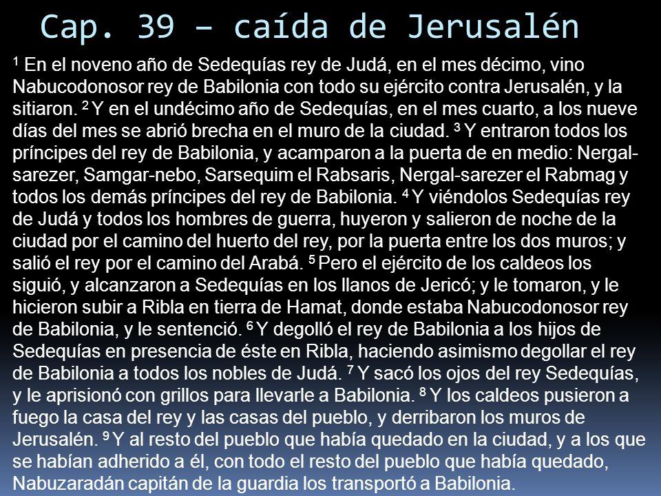 Cap. 39 – caída de Jerusalén 1 En el noveno año de Sedequías rey de Judá, en el mes décimo, vino Nabucodonosor rey de Babilonia con todo su ejército c