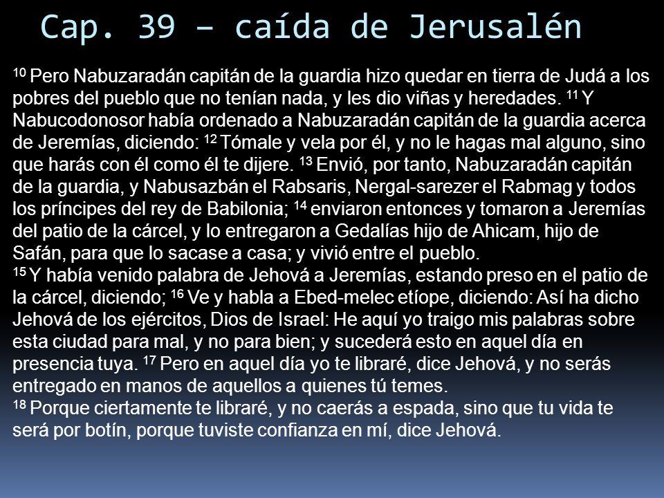Cap. 39 – caída de Jerusalén 10 Pero Nabuzaradán capitán de la guardia hizo quedar en tierra de Judá a los pobres del pueblo que no tenían nada, y les