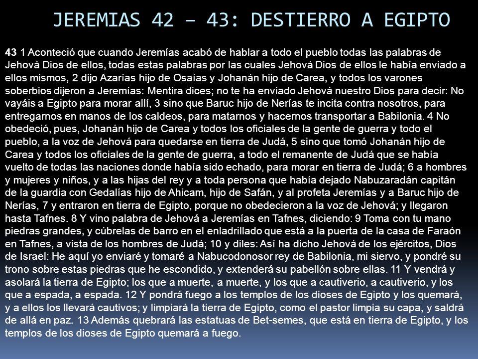 JEREMIAS 42 – 43: DESTIERRO A EGIPTO 43 1 Aconteció que cuando Jeremías acabó de hablar a todo el pueblo todas las palabras de Jehová Dios de ellos, todas estas palabras por las cuales Jehová Dios de ellos le había enviado a ellos mismos, 2 dijo Azarías hijo de Osaías y Johanán hijo de Carea, y todos los varones soberbios dijeron a Jeremías: Mentira dices; no te ha enviado Jehová nuestro Dios para decir: No vayáis a Egipto para morar allí, 3 sino que Baruc hijo de Nerías te incita contra nosotros, para entregarnos en manos de los caldeos, para matarnos y hacernos transportar a Babilonia.