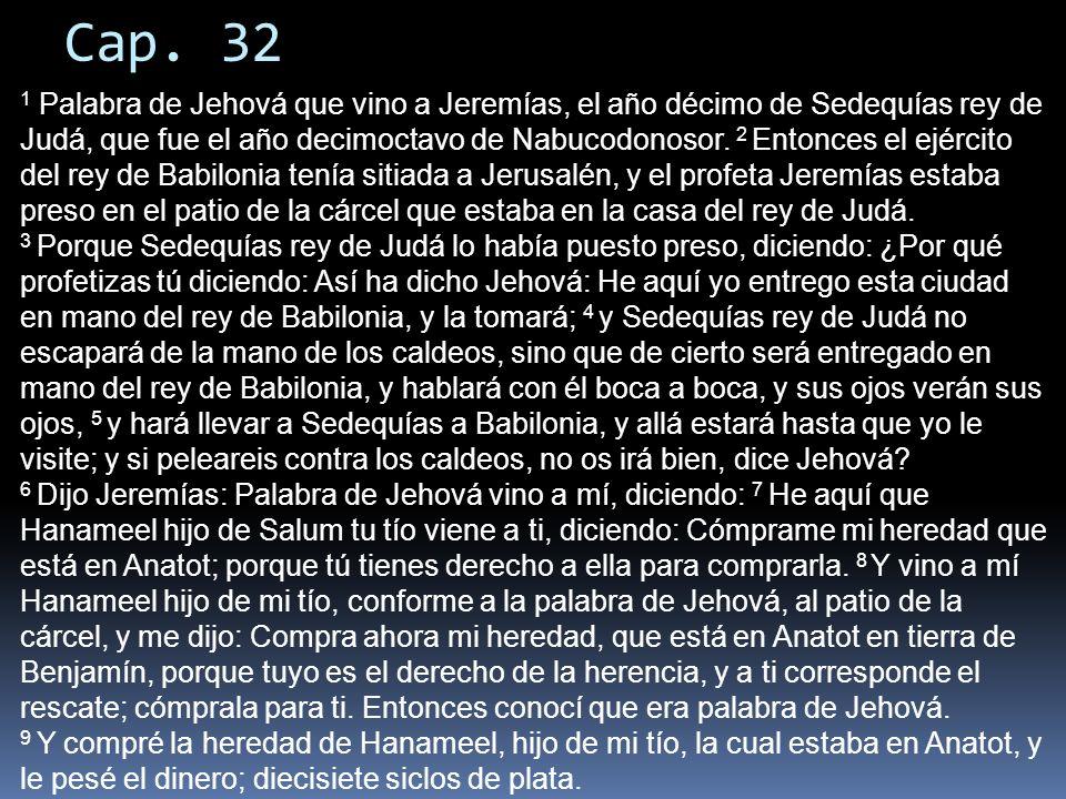 Cap. 32 1 Palabra de Jehová que vino a Jeremías, el año décimo de Sedequías rey de Judá, que fue el año decimoctavo de Nabucodonosor. 2 Entonces el ej
