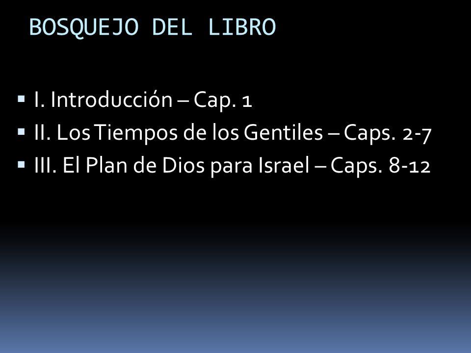 BOSQUEJO DEL LIBRO I.Introducción – Cap. 1 II. Los Tiempos de los Gentiles – Caps.