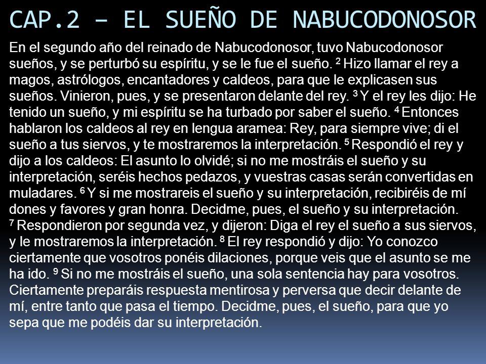 CAP.2 – EL SUEÑO DE NABUCODONOSOR En el segundo año del reinado de Nabucodonosor, tuvo Nabucodonosor sueños, y se perturbó su espíritu, y se le fue el sueño.
