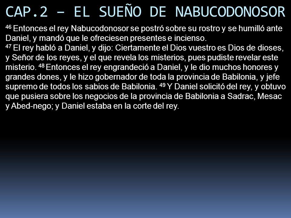 CAP.2 – EL SUEÑO DE NABUCODONOSOR 46 Entonces el rey Nabucodonosor se postró sobre su rostro y se humilló ante Daniel, y mandó que le ofreciesen presentes e incienso.
