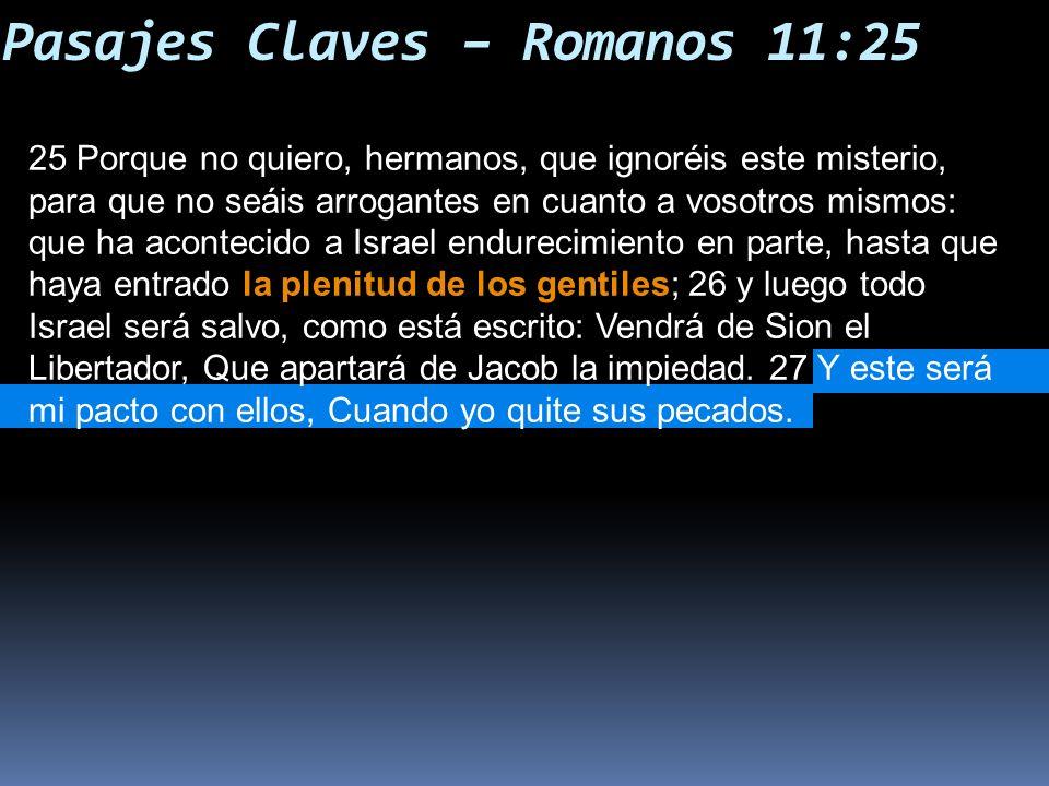 Pasajes Claves – Romanos 11:25 25 Porque no quiero, hermanos, que ignoréis este misterio, para que no seáis arrogantes en cuanto a vosotros mismos: que ha acontecido a Israel endurecimiento en parte, hasta que haya entrado la plenitud de los gentiles; 26 y luego todo Israel será salvo, como está escrito: Vendrá de Sion el Libertador, Que apartará de Jacob la impiedad.