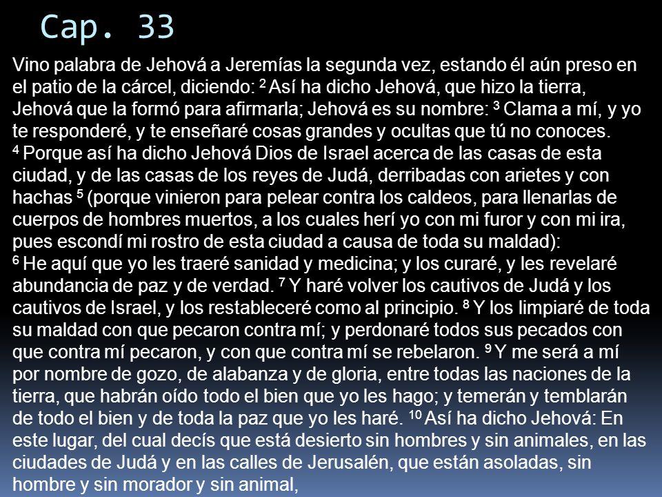 Cap. 33 Vino palabra de Jehová a Jeremías la segunda vez, estando él aún preso en el patio de la cárcel, diciendo: 2 Así ha dicho Jehová, que hizo la