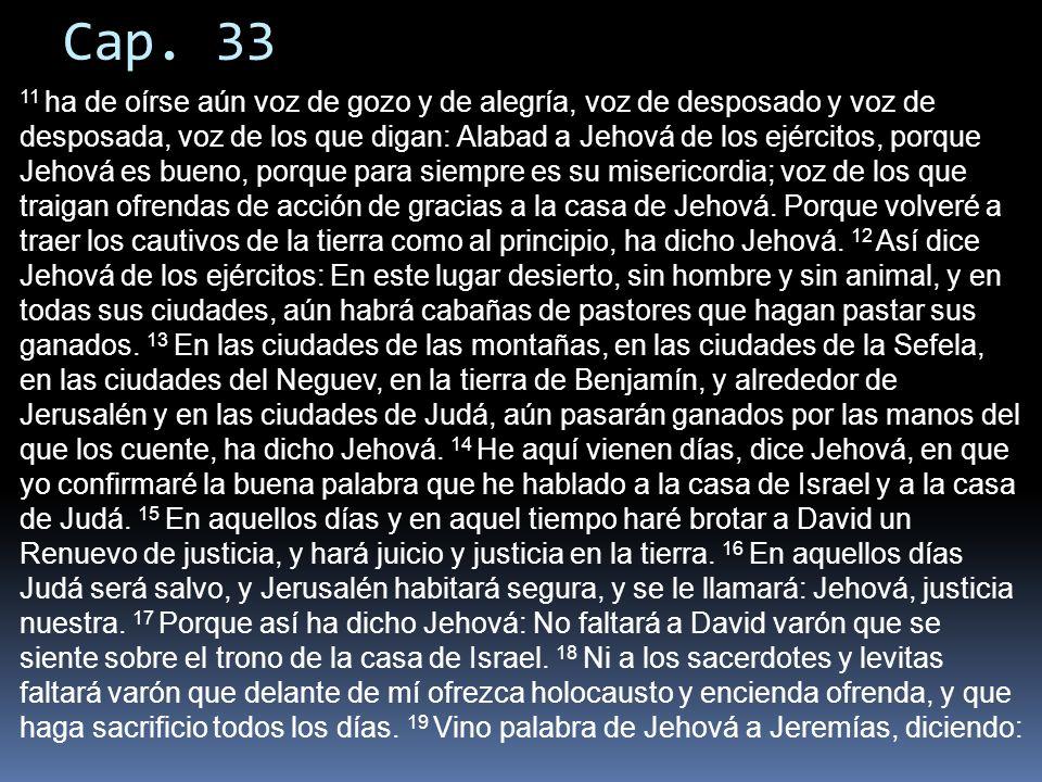 Cap. 33 11 ha de oírse aún voz de gozo y de alegría, voz de desposado y voz de desposada, voz de los que digan: Alabad a Jehová de los ejércitos, porq
