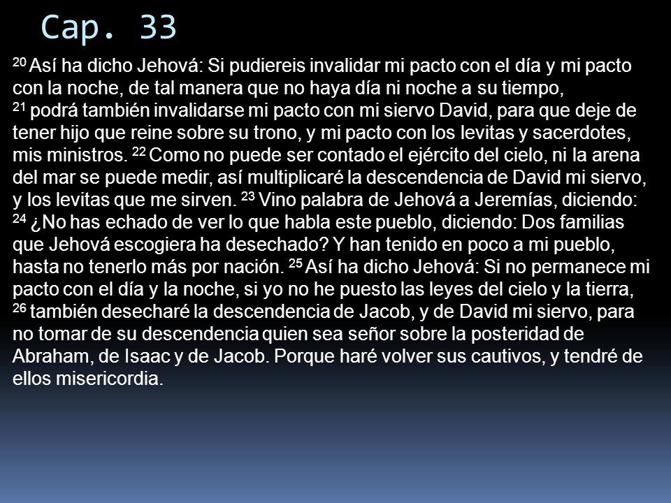 Cap. 33 20 Así ha dicho Jehová: Si pudiereis invalidar mi pacto con el día y mi pacto con la noche, de tal manera que no haya día ni noche a su tiempo