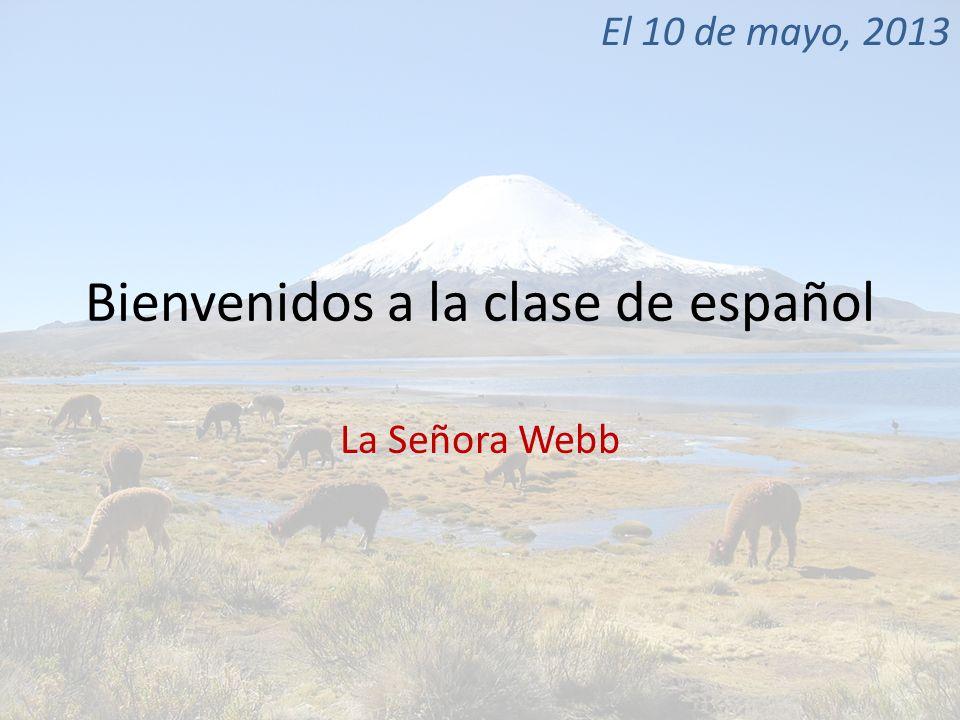 Bienvenidos a la clase de español La Señora Webb El 10 de mayo, 2013
