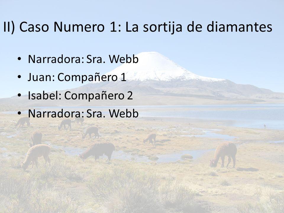 II) Caso Numero 1: La sortija de diamantes Narradora: Sra. Webb Juan: Compañero 1 Isabel: Compañero 2 Narradora: Sra. Webb