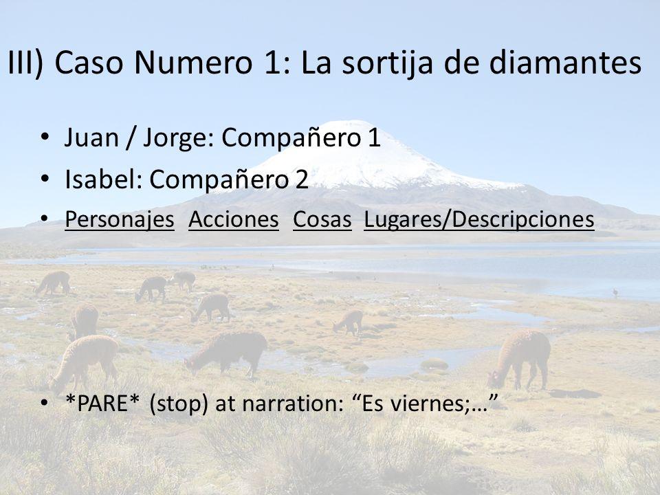 III) Caso Numero 1: La sortija de diamantes Juan / Jorge: Compañero 1 Isabel: Compañero 2 Personajes Acciones Cosas Lugares/Descripciones *PARE* (stop