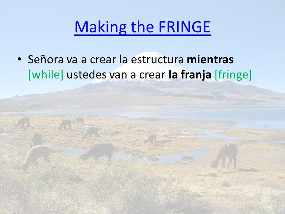 Making the FRINGE Señora va a crear la estructura mientras [while] ustedes van a crear la franja [fringe]
