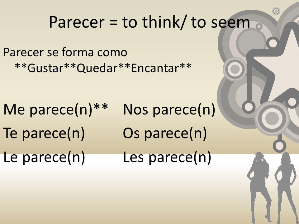 Parecer = to think/ to seem Parecer se forma como **Gustar**Quedar**Encantar** Me parece(n)**Nos parece(n) Te parece(n)Os parece(n) Le parece(n)Les parece(n)