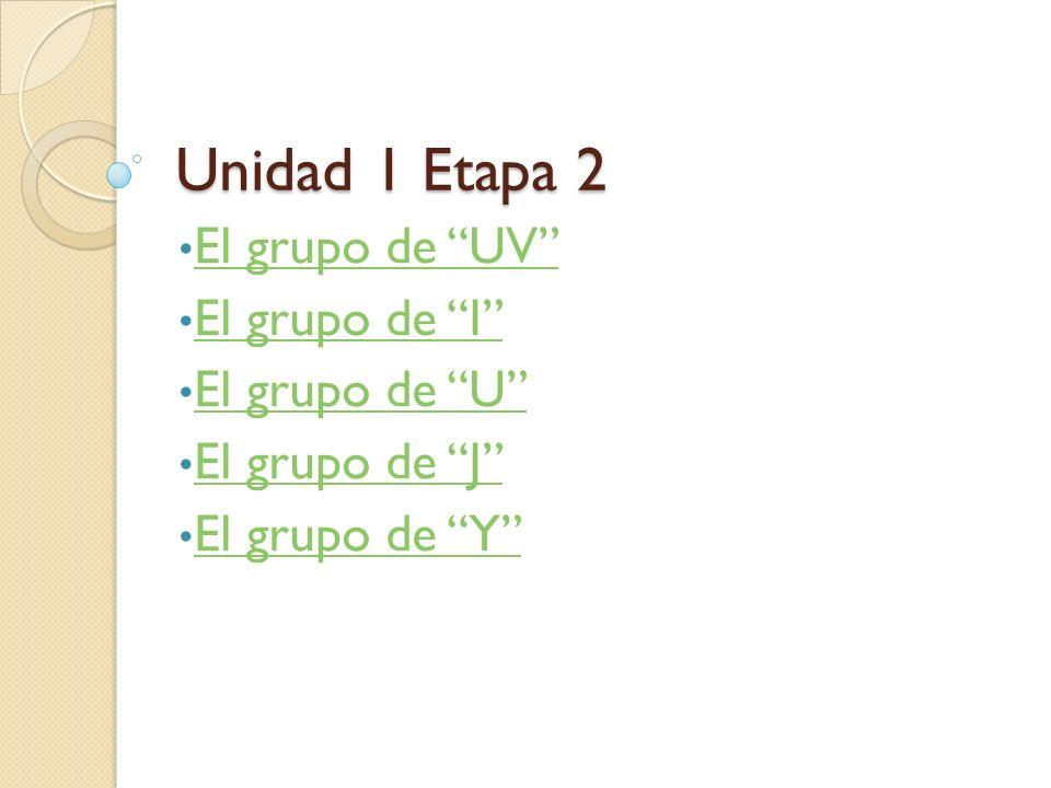 Unidad 1 Etapa 2 El grupo de UV El grupo de I El grupo de U El grupo de J El grupo de Y