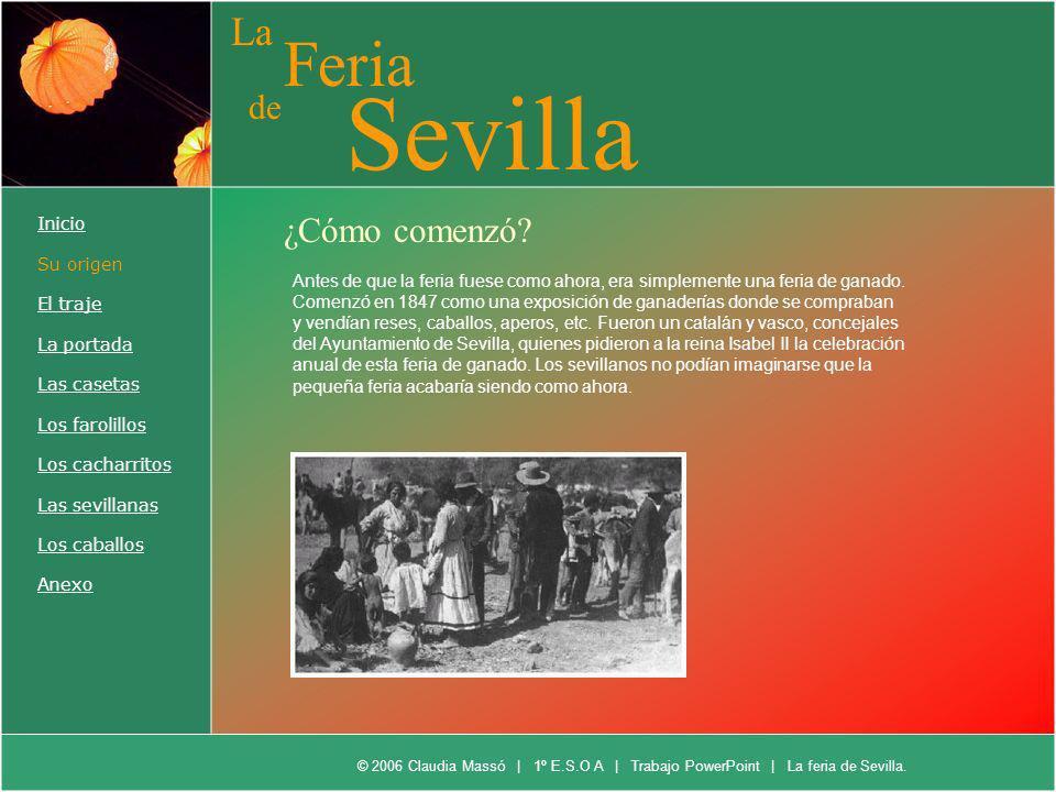La Feria de Sevilla ¿Cómo comenzó? Antes de que la feria fuese como ahora, era simplemente una feria de ganado. Comenzó en 1847 como una exposición de
