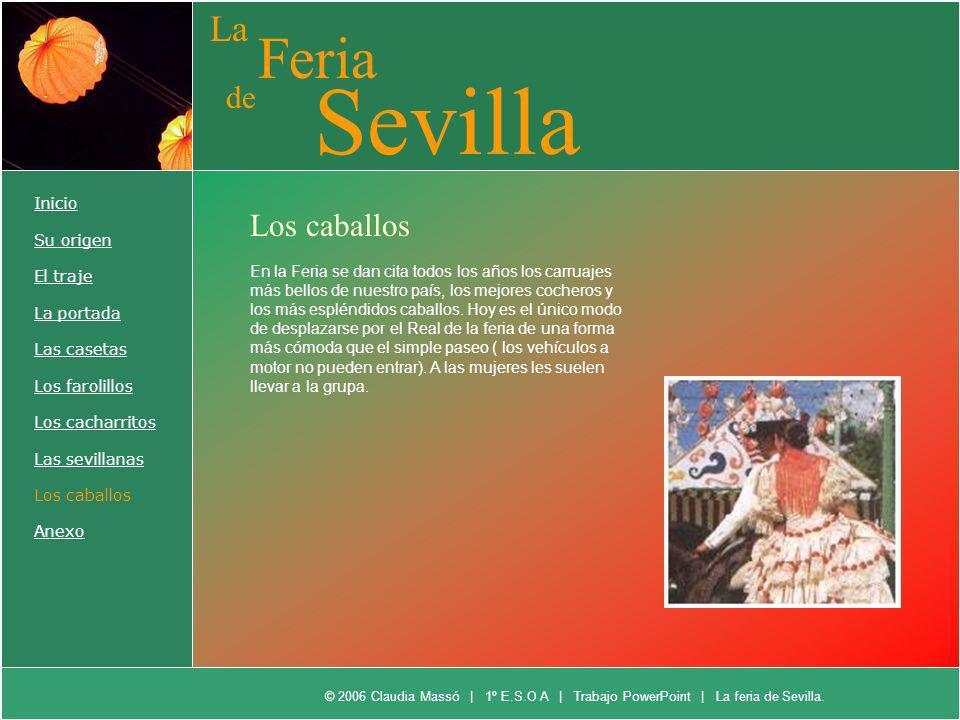 La Feria de Sevilla Inicio Su origen El traje La portada Las casetas Los farolillos Los cacharritos Las sevillanas Los caballos Anexo En la Feria se d