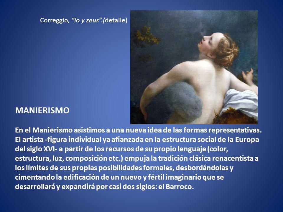 Correggio, io y zeus.(detalle) MANIERISMO En el Manierismo asistimos a una nueva idea de las formas representativas. El artista -figura individual ya