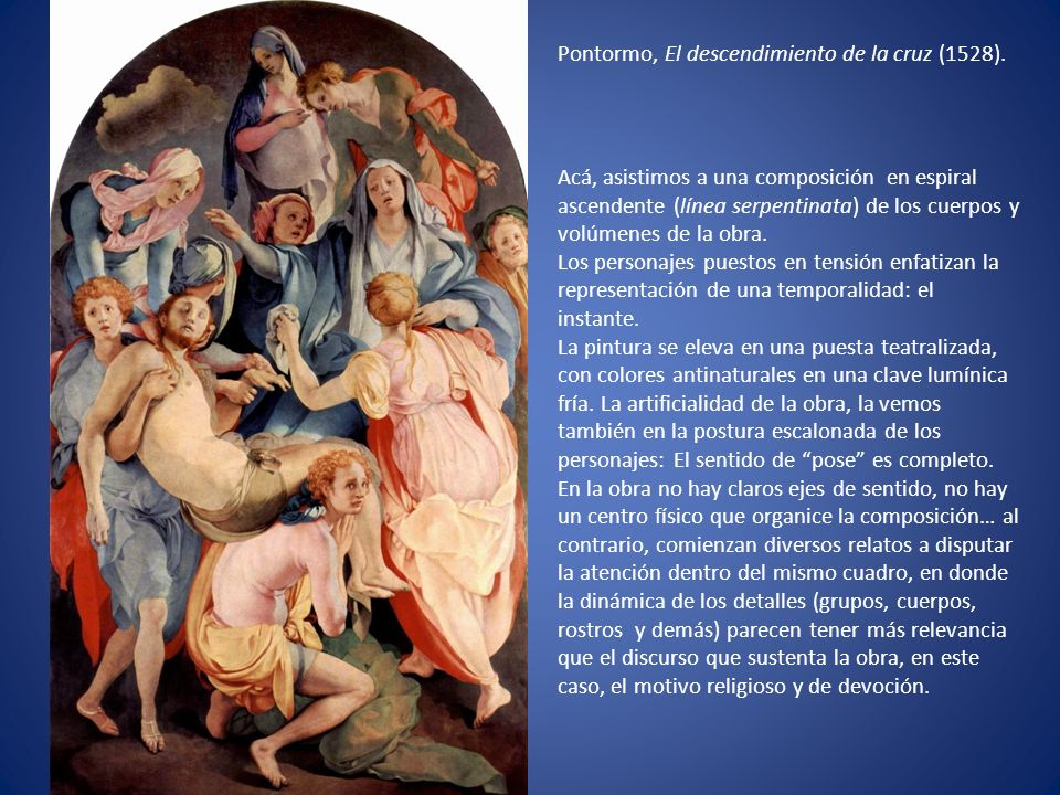 Pontormo, El descendimiento de la cruz (1528). Acá, asistimos a una composición en espiral ascendente (línea serpentinata) de los cuerpos y volúmenes