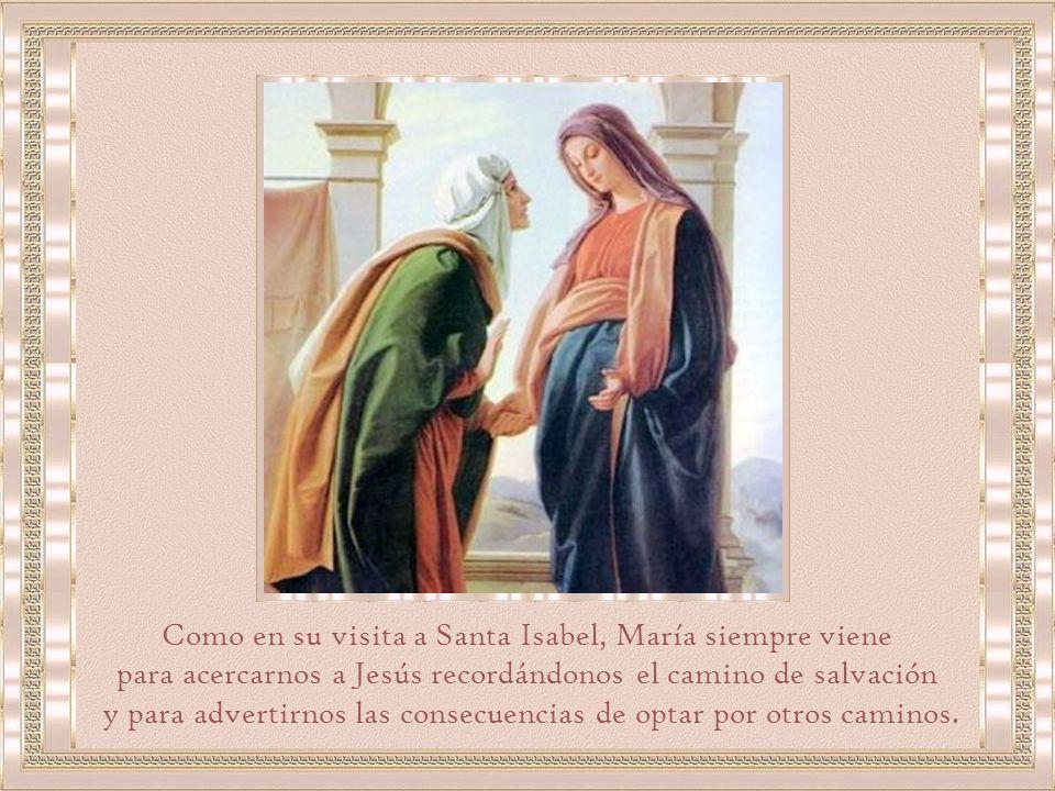 Como en su visita a Santa Isabel, María siempre viene para acercarnos a Jesús recordándonos el camino de salvación y para advertirnos las consecuencias de optar por otros caminos.