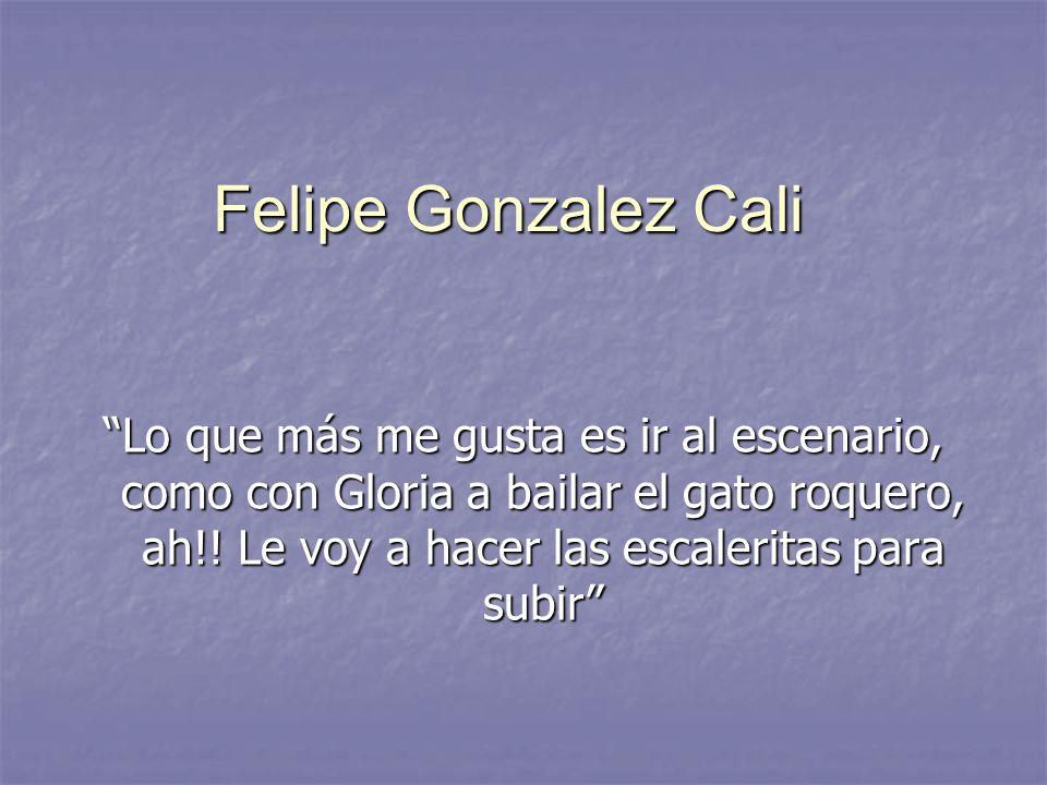 Felipe Gonzalez Cali Lo que más me gusta es ir al escenario, como con Gloria a bailar el gato roquero, ah!! Le voy a hacer las escaleritas para subir