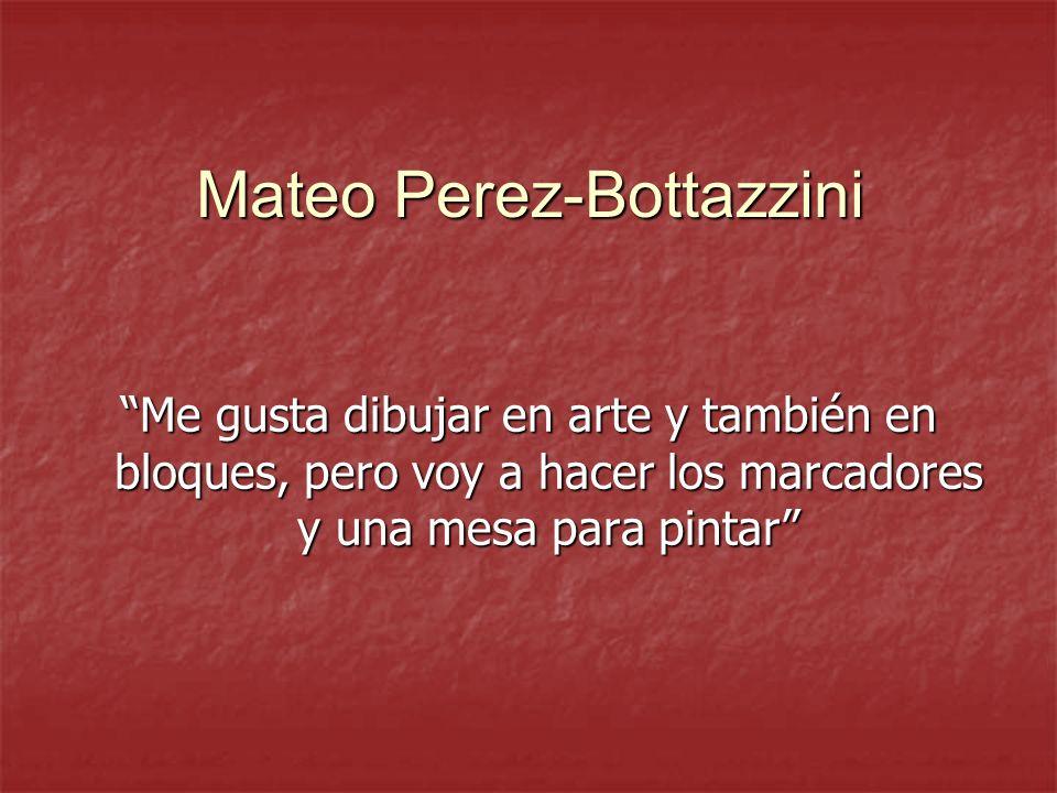Mateo Perez-Bottazzini Me gusta dibujar en arte y también en bloques, pero voy a hacer los marcadores y una mesa para pintar